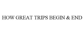mark for HOW GREAT TRIPS BEGIN & END, trademark #85260432