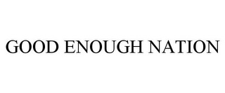 mark for GOOD ENOUGH NATION, trademark #85261062