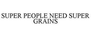 mark for SUPER PEOPLE NEED SUPER GRAINS, trademark #85263236