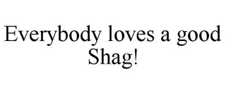 mark for EVERYBODY LOVES A GOOD SHAG!, trademark #85269624