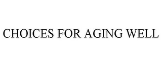 mark for CHOICES FOR AGING WELL, trademark #85282669