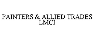 mark for PAINTERS & ALLIED TRADES LMCI, trademark #85282680