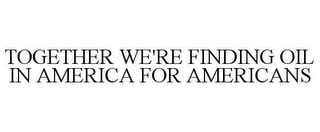 mark for TOGETHER WE'RE FINDING OIL IN AMERICA FOR AMERICANS, trademark #85287550