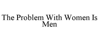 mark for THE PROBLEM WITH WOMEN IS MEN, trademark #85290640