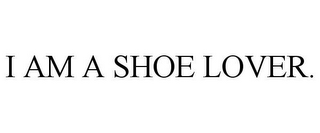 mark for I AM A SHOE LOVER., trademark #85291954