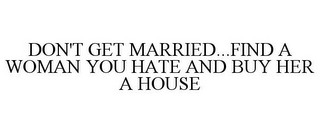 mark for DON'T GET MARRIED...FIND A WOMAN YOU HATE AND BUY HER A HOUSE, trademark #85294145