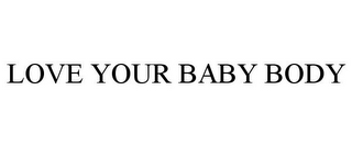 mark for LOVE YOUR BABY BODY, trademark #85294335
