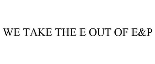 mark for WE TAKE THE E OUT OF E&P, trademark #85295425