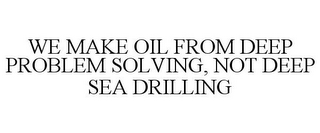 mark for WE MAKE OIL FROM DEEP PROBLEM SOLVING, NOT DEEP SEA DRILLING, trademark #85295434