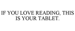 mark for IF YOU LOVE READING, THIS IS YOUR TABLET., trademark #85302116