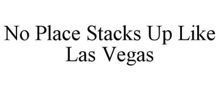 mark for NO PLACE STACKS UP LIKE LAS VEGAS, trademark #85302350