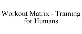 mark for WORKOUT MATRIX - TRAINING FOR HUMANS, trademark #85312666