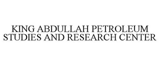 mark for KING ABDULLAH PETROLEUM STUDIES AND RESEARCH CENTER, trademark #85316109