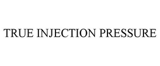 mark for TRUE INJECTION PRESSURE, trademark #85317019