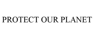 mark for PROTECT OUR PLANET, trademark #85317409