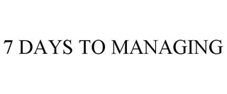 mark for 7 DAYS TO MANAGING, trademark #85319168