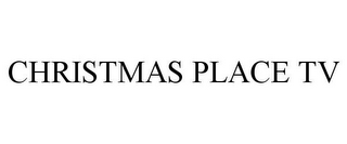 mark for CHRISTMAS PLACE TV, trademark #85319363
