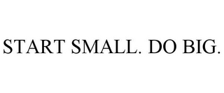 mark for START SMALL. DO BIG., trademark #85320033