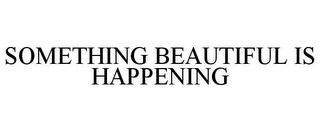 mark for SOMETHING BEAUTIFUL IS HAPPENING, trademark #85322545