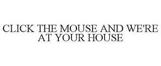 mark for CLICK THE MOUSE AND WE'RE AT YOUR HOUSE, trademark #85323561