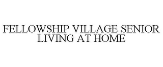 mark for FELLOWSHIP VILLAGE SENIOR LIVING AT HOME, trademark #85323604
