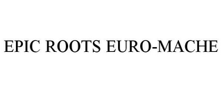 mark for EPIC ROOTS EURO-MACHE, trademark #85325445