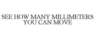 mark for SEE HOW MANY MILLIMETERS YOU CAN MOVE, trademark #85335666