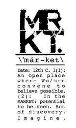 mark for MRKT. \'MÄR-KET\ DATE: 12TH C. 1(1): AN OPEN PLACE WHERE WO/MEN CONVENE TO BELIEVE POSSIBLE. (2): IN THE MARKET: POTENTIAL TO BE SEEN. ACT OF DISCOVERY. IMAGINE., trademark #85338677