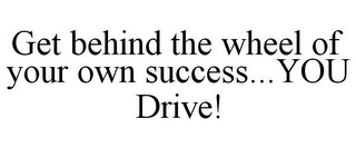 mark for GET BEHIND THE WHEEL OF YOUR OWN SUCCESS...YOU DRIVE!, trademark #85339666