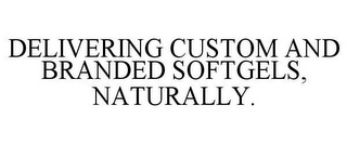 mark for DELIVERING CUSTOM AND BRANDED SOFTGELS, NATURALLY., trademark #85345087