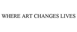 mark for WHERE ART CHANGES LIVES, trademark #85345981