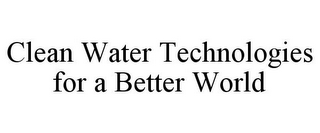 mark for CLEAN WATER TECHNOLOGIES FOR A BETTER WORLD, trademark #85351357
