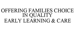 mark for OFFERING FAMILIES CHOICE IN QUALITY EARLY LEARNING & CARE, trademark #85353486