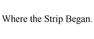 mark for WHERE THE STRIP BEGAN., trademark #85355154