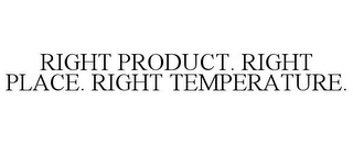 mark for RIGHT PRODUCT. RIGHT PLACE. RIGHT TEMPERATURE., trademark #85356693