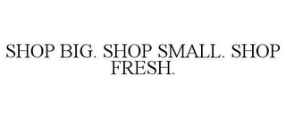 mark for SHOP BIG. SHOP SMALL. SHOP FRESH., trademark #85360005