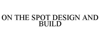 mark for ON THE SPOT DESIGN AND BUILD, trademark #85360259