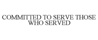 mark for COMMITTED TO SERVE THOSE WHO SERVED, trademark #85360671