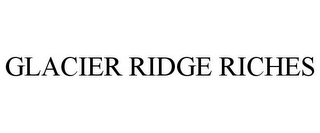 mark for GLACIER RIDGE RICHES, trademark #85361319