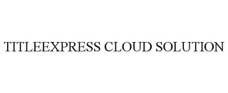 mark for TITLEEXPRESS CLOUD SOLUTION, trademark #85363031