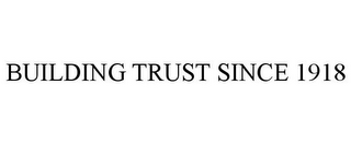 mark for BUILDING TRUST SINCE 1918, trademark #85364530
