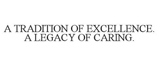 mark for A TRADITION OF EXCELLENCE. A LEGACY OF CARING., trademark #85368721