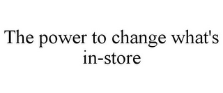 mark for THE POWER TO CHANGE WHAT'S IN-STORE, trademark #85372691