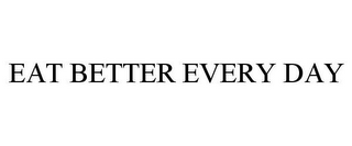mark for EAT BETTER EVERY DAY, trademark #85376601