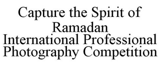 mark for CAPTURE THE SPIRIT OF RAMADAN INTERNATIONAL PROFESSIONAL PHOTOGRAPHY COMPETITION, trademark #85378047