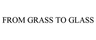 mark for FROM GRASS TO GLASS, trademark #85385503