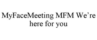 mark for MYFACEMEETING MFM WE'RE HERE FOR YOU, trademark #85385769