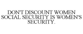 mark for DON'T DISCOUNT WOMEN SOCIAL SECURITY IS WOMEN'S SECURITY., trademark #85387171