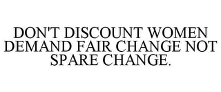 mark for DON'T DISCOUNT WOMEN DEMAND FAIR CHANGE NOT SPARE CHANGE., trademark #85387218