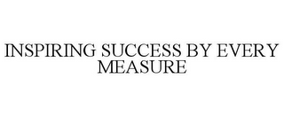 mark for INSPIRING SUCCESS BY EVERY MEASURE, trademark #85390345